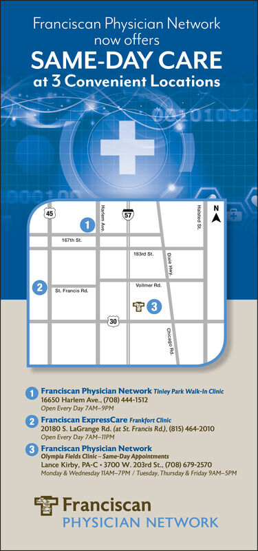 Franciscan Physician Networknow offersSAME-DAY CAREat 3 Convenient Locations+.4557167th St.183rd St.Vollmer Rd.St. Francis Rd.301 Franciscan Physician Network Tinley Park Walk-In Clinic16650 Harlem Ave., (708) 444-1512Open Every Day 7AM-9PM2 Franciscan ExpressCare Frankfort Clinic20180 S. LaGrange Rd. (at St. Francis Rd.), (815) 464-2010Open Every Day 7AM-TIPM3 Franciscan Physician NetworkOlympia Fields Clinic - Same-Day AppointmentsLance Kirby, PA-C 3700 W. 203rd St., (708) 679-2570Monday & Wednesday TIAM-7PM / Tuesday, Thursday & Friday 9AM-SPMYFranciscanPHYSICIAN NETWORKHalsted St.Dixie HwyChicago Rd.Harlem Ave. Franciscan Physician Network now offers SAME-DAY CARE at 3 Convenient Locations +. 45 57 167th St. 183rd St. Vollmer Rd. St. Francis Rd. 30 1 Franciscan Physician Network Tinley Park Walk-In Clinic 16650 Harlem Ave., (708) 444-1512 Open Every Day 7AM-9PM 2 Franciscan ExpressCare Frankfort Clinic 20180 S. LaGrange Rd. (at St. Francis Rd.), (815) 464-2010 Open Every Day 7AM-TIPM 3 Franciscan Physician Network Olympia Fields Clinic - Same-Day Appointments Lance Kirby, PA-C 3700 W. 203rd St., (708) 679-2570 Monday & Wednesday TIAM-7PM / Tuesday, Thursday & Friday 9AM-SPM YFranciscan PHYSICIAN NETWORK Halsted St. Dixie Hwy Chicago Rd. Harlem Ave.