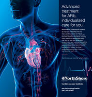Advancedtreatmentfor AFib,individualizedcare for you.At NorthShore Cardiovascular Institute,we know how challenging living withAtrial Fibrillation can be. So we go toextraordinary lengths for you, utilizing thelatest AFib treatment innovations, includinghybrid ablation and leading-edge clinicaltrials. And our new AFib Center offerscomprehensive care, coordinating the effortsof clinical cardiologists, electrophysiologists,cardiovascular surgeons and your primarycare physician. Together, we create apersonalized treatment plan to keep yourheart strong for what's next.Cardiovascular care for what's next.NorthShoreUniversity Health SystemCardiovascular Institutenorthshore.org/cardio(847) 86-HEART Advanced treatment for AFib, individualized care for you. At NorthShore Cardiovascular Institute, we know how challenging living with Atrial Fibrillation can be. So we go to extraordinary lengths for you, utilizing the latest AFib treatment innovations, including hybrid ablation and leading-edge clinical trials. And our new AFib Center offers comprehensive care, coordinating the efforts of clinical cardiologists, electrophysiologists, cardiovascular surgeons and your primary care physician. Together, we create a personalized treatment plan to keep your heart strong for what's next. Cardiovascular care for what's next. NorthShore University Health System Cardiovascular Institute northshore.org/cardio (847) 86-HEART