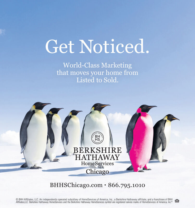 Get Noticed.World-Class Marketingthat moves your home fromListed to Sold.CEENINEBHHSBERKSHIREHATHAWAYHomeServicesChicagoBHHSChicago.com · 866.795.1010© BHH Affiliates, LLC. An independently operated subsidiary of HomeServices of America, Inc., a Berkshire Hathaway affiliate, and a franchisee of BHHAffiliates,LLC. Berkshire Hathaway HomeServices and the Berkshire Hathaway HomeServices symbol are registered service marks of HomeServices of America, Inc Get Noticed. World-Class Marketing that moves your home from Listed to Sold. CEENINE BH HS BERKSHIRE HATHAWAY HomeServices Chicago BHHSChicago.com · 866.795.1010 © BHH Affiliates, LLC. An independently operated subsidiary of HomeServices of America, Inc., a Berkshire Hathaway affiliate, and a franchisee of BHH Affiliates,LLC. Berkshire Hathaway HomeServices and the Berkshire Hathaway HomeServices symbol are registered service marks of HomeServices of America, Inc
