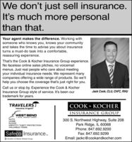 """We don't just sell insurance.It's much more personalthan that.Your agent makes the difference. Working withsomeone who knows you, knows your communityand takes the time to advise you about insuranceturns a must-do task into a comfortable,reassuring experience.That's the Cook & Kocher Insurance Group experience.No faceless online sales pitches, no voicemailmenus. Just real people who care about meetingyour individual insurance needs. We represent manycompanies offering a wide range of products. So we'llhelp you choose the coverage that's just right for you.Call us or stop by. Experience the Cook & KocherInsurance Group style of service. It's been ourtrademark for years.Jack Cook, CLU, CHFC, RHUTRAVELERTCOOK & KOCHERInsurance. In-synch.""""INSURANCE GROUPWEST BENDA MUTUAL INSURANCE COMPANYAUTOHOMEFLOOD300 S. Northwest Highway, Suite 208Park Ridge, IL 60068IDENTITY THEFT PROTECTIONVALUABLE ITEMSPhone: 847.692.9200Safeco Insurance.Fax: 847.692.9299TMEmail: jackc@cookandkocher.comMember of Liberty Mutual Group We don't just sell insurance. It's much more personal than that. Your agent makes the difference. Working with someone who knows you, knows your community and takes the time to advise you about insurance turns a must-do task into a comfortable, reassuring experience. That's the Cook & Kocher Insurance Group experience. No faceless online sales pitches, no voicemail menus. Just real people who care about meeting your individual insurance needs. We represent many companies offering a wide range of products. So we'll help you choose the coverage that's just right for you. Call us or stop by. Experience the Cook & Kocher Insurance Group style of service. It's been our trademark for years. Jack Cook, CLU, CHFC, RHU TRAVELERT COOK & KOCHER Insurance. In-synch."""" INSURANCE GROUP WEST BEND A MUTUAL INSURANCE COMPANY AUTO HOME FLOOD 300 S. Northwest Highway, Suite 208 Park Ridge, IL 60068 IDENTITY THEFT PROTECTION VALUABLE ITEMS Phone: 847.692.9200 Safeco Insurance. Fax: 847.69"""