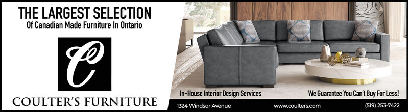 THE LARGEST SELECTIONOf Canadian Made Furniture In OntarioIn-House Interior Design Services1324 Windsor AvenueWe Guarantee You Can't Buy For Less!(519) 253-7422COULTER'S FURNITUREwww.coulters.com THE LARGEST SELECTION Of Canadian Made Furniture In Ontario In-House Interior Design Services 1324 Windsor Avenue We Guarantee You Can't Buy For Less! (519) 253-7422 COULTER'S FURNITURE www.coulters.com