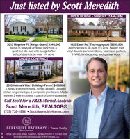 Just listed by Scott MeredithOPEN HOUSE- SUNDAY 11AM-1PM3013 Mayview Pl. Kings Grant $349,000Move in ready & updated ranch on aquiet cul-de-sac with sought afterschool districts on over 1/4 acre.1425 Ewell Rd Thoroughgood $339,900All brick ranch on over 1/3 acre. Newer roof,vinyl double pane windows, seamless gutters,HVAC, landscaping, and garage door.UNDER CONTRACT2033 Hallmark Way Shillelagh Farms $459,9003 Acres, 4 bedroom home, horses allowed. Updatedkitchen w/ granite tops, & composite granite sink. Mastersuite w/ 2 walk-in closets, a parcel of country paradise.Call Scott for a FREE Market AnalysisScott Meredith, REALTOR®(757) 739-1994  ScottMeredithHomes.comBHHSBERKSHIRE HATHAWAY I Towne RealtyHomeServicesOffice: 600 22nd Street, Suite 101, Va. Beach 23451  757-422-2200A member of the franchise system of BHH Affiliates, LLC Just listed by Scott Meredith OPEN HOUSE- SUNDAY 11AM-1PM 3013 Mayview Pl. Kings Grant $349,000 Move in ready & updated ranch on a quiet cul-de-sac with sought after school districts on over 1/4 acre. 1425 Ewell Rd Thoroughgood $339,900 All brick ranch on over 1/3 acre. Newer roof, vinyl double pane windows, seamless gutters, HVAC, landscaping, and garage door. UNDER CONTRACT 2033 Hallmark Way Shillelagh Farms $459,900 3 Acres, 4 bedroom home, horses allowed. Updated kitchen w/ granite tops, & composite granite sink. Master suite w/ 2 walk-in closets, a parcel of country paradise. Call Scott for a FREE Market Analysis Scott Meredith, REALTOR® (757) 739-1994  ScottMeredithHomes.com BH HS BERKSHIRE HATHAWAY I Towne Realty HomeServices Office: 600 22nd Street, Suite 101, Va. Beach 23451  757-422-2200 A member of the franchise system of BHH Affiliates, LLC