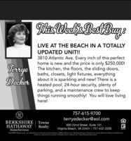"""DaWeli BestBuneLIVE AT THE BEACH IN A TOTALLYUPDATED UNIT!!TerryeDecher3810 Atlantic Ave. Every inch of this perfecthome is new and the price is only $250,000!The kitchen, the floors, the sliding doors,baths, closets, light fixtures, everythingabout it is sparkling and new! There is aheated pool, 24-hour security, plenty ofparking, and a maintenance crew to keepthings running smoothly! You will love livinghere!757-615-9700HSterryedecker@aol.comBERKSHIRE 