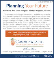 PAID ADVERTISEMENTPlanning Your FutureHow much does senior living cost and how do people pay for it?You've made the decision to plan ahead for senior living community,but how much will it cost? The cost varies depending on the size suiteyou select as well as the amount of support you require. On average,this works out to be between $3,500 - $5,000 per month. Ultimately,the formula of how senior living is paid is different for everyfamily  savings, assets, insurance, VA Benefits  but it's worththe time to choose the right fit and craft a plan that makes sense foryou. We can help you understand all your options in a stress-free way.For a FREE cost comparison tool and guidanceon your options, call 757-986-1866COMMONWEALTHSENIOR LIVING at KINGS GRANT HOUSEWelcome HomeAssisted Living & Memory Care | 440 N Lynnhaven Rd., Virginia Beachwww.CommonwealthSL.comOPFORTUNITY PAID ADVERTISEMENT Planning Your Future How much does senior living cost and how do people pay for it? You've made the decision to plan ahead for senior living community, but how much will it cost? The cost varies depending on the size suite you select as well as the amount of support you require. On average, this works out to be between $3,500 - $5,000 per month. Ultimately, the formula of how senior living is paid is different for every family  savings, assets, insurance, VA Benefits  but it's worth the time to choose the right fit and craft a plan that makes sense for you. We can help you understand all your options in a stress-free way. For a FREE cost comparison tool and guidance on your options, call 757-986-1866 COMMONWEALTH SENIOR LIVING at KINGS GRANT HOUSE Welcome Home Assisted Living & Memory Care | 440 N Lynnhaven Rd., Virginia Beach www.CommonwealthSL.com OPFORTUNITY
