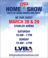 IDEAHOME A SHOW100'S OF IDEAS UNDER ONE ROOFBE OUR GUESTMARCH 28 & 29STABLER ARENASATURDAY10 AM - 7 PMSUNDAY10 AM - 4 PMLVBALehigh Valley Builders Associationlehighvalleyhomeshow.com IDEA HOME A SHOW 100'S OF IDEAS UNDER ONE ROOF BE OUR GUEST MARCH 28 & 29 STABLER ARENA SATURDAY 10 AM - 7 PM SUNDAY 10 AM - 4 PM LVBA Lehigh Valley Builders Association lehighvalleyhomeshow.com