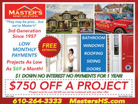 "MÁSTER'SHOME SOLUTIONS""They may be pros... butwe're Master's""3rd GenerationSince 1957MASTER'SB55-MASTERSG MasEllteBATHROOMLOWFREEMONTHLY ESTIMATESWINDOWSROOFINGPAYMENTSSIDINGProjects As LowAs $69 a Month!DOORS$1 DOWN NO INTEREST NO PAYMENTS FOR 1 YEARI$750 OFF A PROJECT*Project must be over $8,500 can not be combined with any other offerPA111560NNJ13VH09117500610-264-3333MastersHS.com MÁSTER'S HOME SOLUTIONS ""They may be pros... but we're Master's"" 3rd Generation Since 1957 MASTER'S B55-MASTERS G Mas Ellte BATHROOM LOW FREE MONTHLY ESTIMATES WINDOWS ROOFING PAYMENTS SIDING Projects As Low As $69 a Month! DOORS $1 DOWN NO INTEREST NO PAYMENTS FOR 1 YEARI $750 OFF A PROJECT *Project must be over $8,500 can not be combined with any other offer PA111560 NNJ13VH09117500 610-264-3333 MastersHS.com"