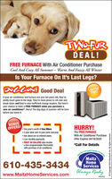 TWOFURDEAL!FREE FURNACE With Air Conditioner PurchaseCool And Cozy All Summer  Warm And Fuzzy All WinterIs Your Furnace On It's Last Legs?DOGGONE Good DealLIMITEDTIME!If your air conditioner and furnace are over ten years old, they'vepretty much gone to the dogs. They're more prone to roll over andbreak down and they're also inefficient energy wasters. But here'syour chance to fetch a FREE FURNACE when you purchase anew air conditioner*. Hurry! The dog days of summer will be herebefore you know it.BONUSOFFERS!HURRY! One year's worth of free filters5 year labor and 10 year parts warranty Ask about our no interest plans. Low monthly payments FIRST 30 CALLERS also receivea free programmable thermostatwith purchase of air conditionerThe FREE FURNACEWith Air Conditioner PurchaseOffer Expires 04/18/2020*Call For DetailsHEATINGCONDITIONINGMaitzHomeServicesONIGWMA610-435-3434www.MaitzHomeServices.comAlways ReadyPA5662O Copyright 2010 Nexstare, Inc. All rights reserved. TWOFUR DEAL! FREE FURNACE With Air Conditioner Purchase Cool And Cozy All Summer  Warm And Fuzzy All Winter Is Your Furnace On It's Last Legs? DOGGONE Good Deal LIMITED TIME! If your air conditioner and furnace are over ten years old, they've pretty much gone to the dogs. They're more prone to roll over and break down and they're also inefficient energy wasters. But here's your chance to fetch a FREE FURNACE when you purchase a new air conditioner*. Hurry! The dog days of summer will be here before you know it. BONUS OFFERS! HURRY!  One year's worth of free filters 5 year labor and 10 year parts warranty  Ask about our no interest plans.  Low monthly payments  FIRST 30 CALLERS also receive a free programmable thermostat with purchase of air conditioner The FREE FURNACE With Air Conditioner Purchase Offer Expires 04/18/2020 *Call For Details HEATING CONDITIONING Maitz Home Services ONIGWMA 610-435-3434 www.MaitzHomeServices.com Always Ready PA5662 O Copyright 2010 Nexstare, Inc. All rights reserved.