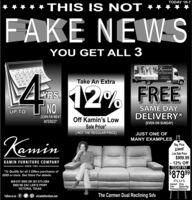 """TODAY 10-7* THIS IS NOT *FAKE NEW SYOU GET ALL 3Kamin89 10 11 1215 16 17 1822 23 24ve TTake An Extra29 30212% FREELYRS.SAME DAYUP TO U NODOWN PAYMENTDELIVERY*Off Kamin's LowINTEREST[EVEN ON SUNDAY]Sale Price*[ NOT THE REGULAR PRICE]JUST ONE OFKaminMANY EXAMPLES,Reg. Price$17999Low Sale Price$999.99- 12% OffTODAY PAYKAMIN FURNITURE COMPANYSINCE 1950*To Qualify for all 3 Offers purchases of$999 or more. See Store For details.$87999PLUSInterest FreeFree800-537-5505 OR 361-573-32695909 NE ZAC LENTZ PKWYSame DayFinancing Delivery""""VICTORIA, TEXASFollow us on fP at kaminfurniture.comThe Carmen Dual Reclining Sofa TODAY 10-7 * THIS IS NOT * FAKE NEW S YOU GET ALL 3 Kamin 89 10 11 12 15 16 17 18 22 23 24 ve T Take An Extra 29 302 12% FREE LYRS. SAME DAY UP TO U NO DOWN PAYMENT DELIVERY* Off Kamin's Low INTEREST [EVEN ON SUNDAY] Sale Price* [ NOT THE REGULAR PRICE] JUST ONE OF Kamin MANY EXAMPLES, Reg. Price $17999 Low Sale Price $999.99 - 12% Off TODAY PAY KAMIN FURNITURE COMPANY SINCE 1950 *To Qualify for all 3 Offers purchases of $999 or more. See Store For details. $87999 PLUS Interest Free Free 800-537-5505 OR 361-573-3269 5909 NE ZAC LENTZ PKWY Same Day Financing Delivery"""" VICTORIA, TEXAS Follow us on f P at kaminfurniture.com The Carmen Dual Reclining Sofa"""