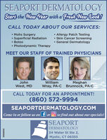 SEAPORT DERMATOLOGYStart the New Year with a Fresh New Look!CALL TODAY ABOUT OUR SERVICES: Mohs SurgerySuperficial Radiation Botox Photodynamic Therapy Allergy Patch Testing Skin Cancer Screening General DermatologyMEET OUR STAFF OF TRAINED PHYSICIANSJohnWilliamMeghanWest, MDWray, PA-C Brunnock, PA-CCALL TODAY FOR AN APPOINTMENT!(860) 572-9994SEAPORTDERMATOLOGY.COMCome in or follow us on f or O to find out about our specials!|SEAPORTDERMATOLOGY34 Water St Ste 2,Mystic, CT 063550698E80 SEAPORT DERMATOLOGY Start the New Year with a Fresh New Look! CALL TODAY ABOUT OUR SERVICES:  Mohs Surgery Superficial Radiation  Botox  Photodynamic Therapy  Allergy Patch Testing  Skin Cancer Screening  General Dermatology MEET OUR STAFF OF TRAINED PHYSICIANS John William Meghan West, MD Wray, PA-C Brunnock, PA-C CALL TODAY FOR AN APPOINTMENT! (860) 572-9994 SEAPORTDERMATOLOGY.COM Come in or follow us on f or O to find out about our specials! |SEAPORT DERMATOLOGY 34 Water St Ste 2, Mystic, CT 06355 0698E80