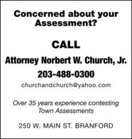 Concerned about yourAssessment?CALLAttorney Norbert W. Church, Jr.203-488-0300churchandchurch@yahoo.comOver 35 years experience contestingTown Assessments250 W. MAIN ST. BRANFORD Concerned about your Assessment? CALL Attorney Norbert W. Church, Jr. 203-488-0300 churchandchurch@yahoo.com Over 35 years experience contesting Town Assessments 250 W. MAIN ST. BRANFORD