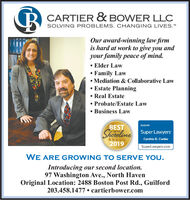 """CARTIER & BOWER LLCSOLVING PROBLEMS. CHANGING LIVES.""""Our award-winning law firmis hard at work to give you andyour family peace of mind. Elder LawFamily Law Mediation & Collaborative Law Estate Planning Real EstateProbate/Estate LawBusiness LawBESTShoreline Super Lawyers2019RATED BYON THECynthia D. CartierSuperLawyers.comWE ARE GROWING TO SERVE YOU.Introducing our second location.97 Washington Ave., North HavenOriginal Location: 2488 Boston Post Rd., Guilford203.458.1477  cartierbower.com CARTIER & BOWER LLC SOLVING PROBLEMS. CHANGING LIVES."""" Our award-winning law firm is hard at work to give you and your family peace of mind.  Elder Law Family Law  Mediation & Collaborative Law  Estate Planning  Real Estate Probate/Estate Law Business Law BEST Shoreline Super Lawyers 2019 RATED BY ON THE Cynthia D. Cartier SuperLawyers.com WE ARE GROWING TO SERVE YOU. Introducing our second location. 97 Washington Ave., North Haven Original Location: 2488 Boston Post Rd., Guilford 203.458.1477  cartierbower.com"""