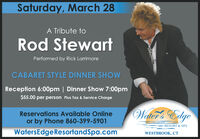 Saturday, March 28A Tribute toRod StewartPerformed by Rick LarrimoreCABARET STYLE DINNER SHOWReception 6:00pm | Dinner Show 7:00pm$5.00 per person Plus Tax & Service ChargeWalter's EdgeReservations Available Onlineor by Phone 860-399-5901RESORT & SPAWatersEdgeResortandSpa.comWESTBROOK, CT Saturday, March 28 A Tribute to Rod Stewart Performed by Rick Larrimore CABARET STYLE DINNER SHOW Reception 6:00pm | Dinner Show 7:00pm $5.00 per person Plus Tax & Service Charge Walter's Edge Reservations Available Online or by Phone 860-399-5901 RESORT & SPA WatersEdgeResortandSpa.com WESTBROOK, CT