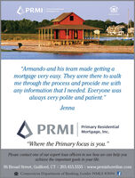"""A PRMIPrimary ResidentialMortgage, Inc.beNMLS OSs4""""Armando and his team made getting amortgage very easy. They were there to walkme through the process and provide me withany information that I needed. Everyone wasalways very polite and patient.""""JennaA PRMIPrimary ResidentialMortgage, Inc.""""Where the Primary focus is you.""""Please contact one of our expert loan officers to see how we can help youachieve the important goals in your life.96 Broad Street, Guilford, CT I 203.453.5555 I www.prmishoreline.comA Connecticut Department of Banking, Lender NMLS #3094 f A PRMI Primary Residential Mortgage, Inc. beNMLS OSs4 """"Armando and his team made getting a mortgage very easy. They were there to walk me through the process and provide me with any information that I needed. Everyone was always very polite and patient."""" Jenna A PRMI Primary Residential Mortgage, Inc. """"Where the Primary focus is you."""" Please contact one of our expert loan officers to see how we can help you achieve the important goals in your life. 96 Broad Street, Guilford, CT I 203.453.5555 I www.prmishoreline.com A Connecticut Department of Banking, Lender NMLS #3094 f"""
