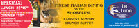 SPECIALS:FINEST ITALIAN DININGLUNCH 25$1999Monday - Saturday 11-4E LuNAON THESHORELINEDINNER $19953 COURSE MEALSoup or Salad  Entrée  DessertSunday - Thursday 4-9Cannot be conbined with any other offers.-RISTORANTE -ITALIANOLARGEST SUNDAYSince 1997203-483-9995168 N MAIN ST, BRANFORD fBRUNCH BUFFETFrom our regular menu. Not valid n holdays SPECIALS: FINEST ITALIAN DINING LUNCH 25$1999 Monday - Saturday 11-4 E LuNA ON THE SHORELINE DINNER $1995 3 COURSE MEAL Soup or Salad  Entrée  Dessert Sunday - Thursday 4-9 Cannot be conbined with any other offers. -RISTORANTE - ITALIANO LARGEST SUNDAY Since 1997 203-483-9995 168 N MAIN ST, BRANFORD f BRUNCH BUFFET From our regular menu. Not valid n holdays