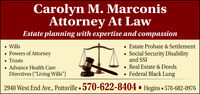 "Carolyn M. MarconisAttorney At LawEstate planning with expertise and compassion Wills Powers of Attorney Trusts Advance Health CareDirectives (""Living Wills"") Estate Probate & Settlement Social Security Disabilityand SSI Real Estate & DeedsFederal Black Lung2940 West End Ave., Pottsville  570-622-8404  Hegins  570-682-0976 Carolyn M. Marconis Attorney At Law Estate planning with expertise and compassion  Wills  Powers of Attorney  Trusts  Advance Health Care Directives (""Living Wills"")  Estate Probate & Settlement  Social Security Disability and SSI  Real Estate & Deeds Federal Black Lung 2940 West End Ave., Pottsville  570-622-8404  Hegins  570-682-0976"