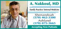 A. Nakkoul, MDFamily Practice/ Internal MedicineShenandoah(570) 462-3300Ashland(570) 875-3665Accepting New Patients A. Nakkoul, MD Family Practice/ Internal Medicine Shenandoah (570) 462-3300 Ashland (570) 875-3665 Accepting New Patients