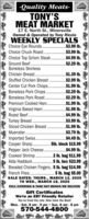 -Quality Meats-TONY'SMEAT MARKET17 E. North St., MinersvilleOwned & Operated by Tony RiccioWEEKLY SPECÍALSChoice Eye Rounds..Choice Chuck Roast..$3.99 lb.$3.99 lb.$4.99 lb.Choice Top Sirloin Steak.Ground Beef .Boneless Skinless$2.29 lb.Chicken Breast. .$1.39 lb.$2.99 lb.$1.99 lb.$2.29 lb.$2.29 lb.Stuffed Chicken Breast..Center Cut Pork Chops..Boneless Pork Chops.Boneless Pork Roast...$1.99 lb.$1.99 lb.$4.99 lb.$3.99 lb.$1.99 lb.$3.79 lb.$4.49 lb.Premium Cooked Ham..Virginia Baked Ham.Roast Beef.Turkey Breast.Sliced Chicken Breast.Muenster.Imported Swis..Cooper Sharp . 5lb. block $15.99Pepper Jack Cheese.Cooked Shrimp.......$4.99 lb..2 lb. bag $11.99. 5 lb. box $23,99Breaded Chicken Fingers.. 5 lb. bag $14.995 lb. bag $5.00SALE DATES: THURS., MARCH 12, 2020TO WED., MARH 18, 2020Alda Haddock. .French Fries. .FULL CATERING & TAKE OUT MENUS WE DELIVERGift CertificatesWe're an EBT Friendly RetailerYou've tried the rest. Now have the Best!Mon. - Sat. 8 am - 9 pm  Sun. 8 am - 8 pm570-544-4800 -Quality Meats- TONY'S MEAT MARKET 17 E. North St., Minersville Owned & Operated by Tony Riccio WEEKLY SPECÍALS Choice Eye Rounds.. Choice Chuck Roast. .$3.99 lb. $3.99 lb. $4.99 lb. Choice Top Sirloin Steak. Ground Beef . Boneless Skinless $2.29 lb. Chicken Breast. . $1.39 lb. $2.99 lb. $1.99 lb. $2.29 lb. $2.29 lb. Stuffed Chicken Breast.. Center Cut Pork Chops.. Boneless Pork Chops. Boneless Pork Roast... $1.99 lb. $1.99 lb. $4.99 lb. $3.99 lb. $1.99 lb. $3.79 lb. $4.49 lb. Premium Cooked Ham.. Virginia Baked Ham. Roast Beef. Turkey Breast. Sliced Chicken Breast. Muenster. Imported Swis.. Cooper Sharp . 5lb. block $15.99 Pepper Jack Cheese. Cooked Shrimp. ...... $4.99 lb. .2 lb. bag $11.99 . 5 lb. box $23,99 Breaded Chicken Fingers.. 5 lb. bag $14.99 5 lb. bag $5.00 SALE DATES: THURS., MARCH 12, 2020 TO WED., MARH 18, 2020 Alda Haddock. . French Fries. . FULL CATERING & TAKE OUT MENUS WE DELIVER Gift Certificates We're an EBT Friendly Retailer You've tried the rest. Now have the Be