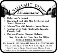 SUMMIT VIEWRestaurantFisherman's BasketBlackened Cod with Mac & Cheese andStewed Tomatoes Salmon Tips with Lobster Cream Sauce Southwestern Strip Steak with AvocadoPico de GalloChicken Cordon Bleu on CiabattaSat., March 14 Dine Out for MDAFood & Drink Specials934 South Rt. 183, Schuylkill Haven, PA  570.754.5421Wed. & Thur.: 4 p.m. - 9 p.m.  Fri. & Sat.: 4 p.m. - 10 p.m.Sun.: 11 a.m. to 3 p.m., Brunch Menu 11 a.m. 3 p.m.Check us out on Facebook or at www.summitviewrestaurant.net SUMMIT VIEW Restaurant Fisherman's Basket Blackened Cod with Mac & Cheese and Stewed Tomatoes  Salmon Tips with Lobster Cream Sauce  Southwestern Strip Steak with Avocado Pico de Gallo Chicken Cordon Bleu on Ciabatta Sat., March 14 Dine Out for MDA Food & Drink Specials 934 South Rt. 183, Schuylkill Haven, PA  570.754.5421 Wed. & Thur.: 4 p.m. - 9 p.m.  Fri. & Sat.: 4 p.m. - 10 p.m. Sun.: 11 a.m. to 3 p.m., Brunch Menu 11 a.m. 3 p.m. Check us out on Facebook or at www.summitviewrestaurant.net