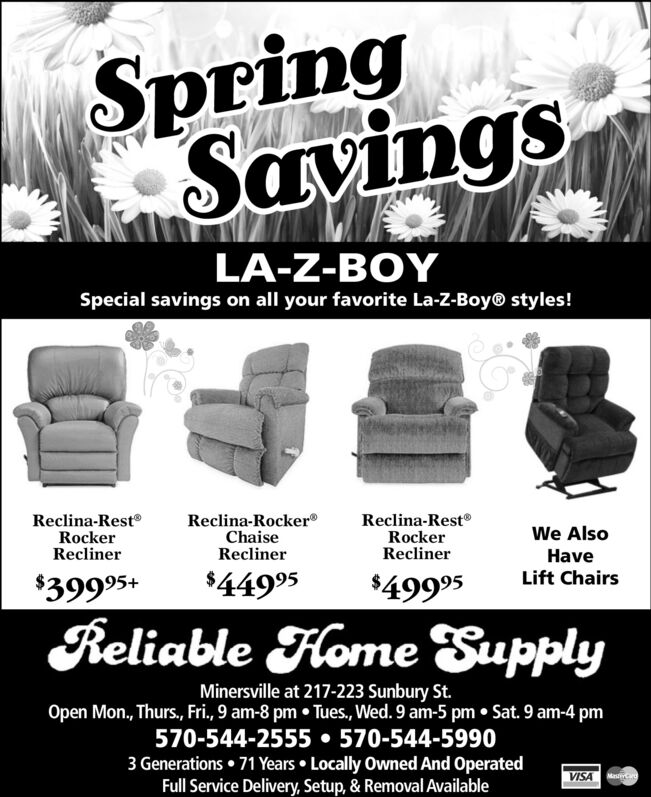 SpringSavingsLA-Z-BOYSpecial savings on all your favorite La-Z-Boy® styles!Reclina-RestRockerReclinerReclina-Rocker®ChaiseReclinerReclina-Rest®RockerReclinerWe AlsoHaveLift Chairs$39995+$44995$49995Reliable Fome SupplyMinersville at 217-223 Sunbury St.Open Mon., Thurs., Fri., 9 am-8 pm  Tues, Wed. 9 am-5 pm  Sat. 9 am-4 pm570-544-2555  570-544-59903 Generations  71 Years  Locally Owned And OperatedFull Service Delivery, Setup, & Removal AvailableVISA Ma Spring Savings LA-Z-BOY Special savings on all your favorite La-Z-Boy® styles! Reclina-Rest Rocker Recliner Reclina-Rocker® Chaise Recliner Reclina-Rest® Rocker Recliner We Also Have Lift Chairs $39995+ $44995 $49995 Reliable Fome Supply Minersville at 217-223 Sunbury St. Open Mon., Thurs., Fri., 9 am-8 pm  Tues, Wed. 9 am-5 pm  Sat. 9 am-4 pm 570-544-2555  570-544-5990 3 Generations  71 Years  Locally Owned And Operated Full Service Delivery, Setup, & Removal Available VISA Ma