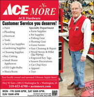 ACE MORE-N-ACE HardwareCustomer Service you deserve! PaintSpecialty Department Farm Supplies Pet Supplies Fishing Gear Hunting Gear Guns/Ammo Gardening Supplies  Gun Cleaning & Repair Wood Stoves & Pellet(No Piping) Engraved Key Tags Season Decorations Car Chip Keys Apparel Toys Plumbing Electrical Tools Yard Care SuppliesCleaning SuppliesKey Cutting Small HomeAppliances LED Light Bulbs Shoes/BootsYour locally owned and operated Ultimate Supply Store!Hwy 92 East  1901 E.Washington St.  Washington, IA319-653-6700  acenmore.comACEMON - FRI 8AM-6PM, SAT 9AM-5PM,SUN 10AM-4PMELCCRTo load our sale ad scan codeOr go to HTTP://ACE.IDEAL.SALE/14880 ACE MORE -N-  ACE Hardware Customer Service you deserve!  Paint Specialty Department  Farm Supplies  Pet Supplies  Fishing Gear  Hunting Gear  Guns/Ammo  Gardening Supplies  Gun Cleaning & Repair  Wood Stoves & Pellet (No Piping)  Engraved Key Tags  Season Decorations  Car Chip Keys  Apparel  Toys  Plumbing  Electrical  Tools  Yard Care Supplies Cleaning Supplies Key Cutting  Small Home Appliances  LED Light Bulbs  Shoes/Boots Your locally owned and operated Ultimate Supply Store! Hwy 92 East  1901 E.Washington St.  Washington, IA 319-653-6700  acenmore.com ACE MON - FRI 8AM-6PM, SAT 9AM-5PM, SUN 10AM-4PM ELC CR To load our sale ad scan code Or go to HTTP://ACE.IDEAL.SALE/14880
