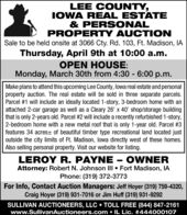 LEE COUNTY,IOWA REAL ESTATE& PERSONALPROPERTY AUCTIONSale to be held onsite at 3066 Cty. Rd. 103, Ft. Madison, IAThursday, April 9th at 10:00 a.m.OPEN HOUSE:Monday, March 30th from 4:30 - 6:00 p.m.Make plans to attend this upcoming Lee County, lowa real estate and personalproperty auction. The real estate will be sold in three separate parcels.Parcel #1 will include an ideally located 1-story, 3-bedroom home with anattached 2-car garage as well as a Cleary 26' x 40' shop/storage buildingthat is only 2-years old. Parcel #2 will include a recently refurbished 1-story,2-bedroom home with a new metal roof that is only 1-year old. Parcel #3features 34 acres± of beautiful timber type recreational land located justoutside the city limits of Ft. Madison, lowa directly west of these homes.Also selling personal property. Visit our website for listing.LEROY R. PAYNE  OWNERAttorney: Robert N. Johnson III  Fort Madison, IAPhone: (319) 372-3773For Info, Contact Auction Managers: Jeff Hoyer (319) 759-4320,Craig Hoyer (319) 931-7016 or Jim Huff (319) 931-9292SULLIVAN AUCTIONEERS, LLC  TOLL FREE (844) 847-2161www.SullivanAuctioneers.com  IL Lic. #444000107 LEE COUNTY, IOWA REAL ESTATE & PERSONAL PROPERTY AUCTION Sale to be held onsite at 3066 Cty. Rd. 103, Ft. Madison, IA Thursday, April 9th at 10:00 a.m. OPEN HOUSE: Monday, March 30th from 4:30 - 6:00 p.m. Make plans to attend this upcoming Lee County, lowa real estate and personal property auction. The real estate will be sold in three separate parcels. Parcel #1 will include an ideally located 1-story, 3-bedroom home with an attached 2-car garage as well as a Cleary 26' x 40' shop/storage building that is only 2-years old. Parcel #2 will include a recently refurbished 1-story, 2-bedroom home with a new metal roof that is only 1-year old. Parcel #3 features 34 acres± of beautiful timber type recreational land located just outside the city limits of Ft. Madison, lowa directly west of these homes. Also selling personal property. Visit our website for listing. LEROY R. PAYNE  OWNER Attorney: Robert N. Johnson III  Fort Madison, IA Phone: (319) 372-3773 For Info, Contact Auction Managers: Jeff Hoyer (319) 759-4320, Craig Hoyer (319) 931-7016 or Jim Huff (319) 931-9292 SULLIVAN AUCTIONEERS, LLC  TOLL FREE (844) 847-2161 www.SullivanAuctioneers.com  IL Lic. #444000107