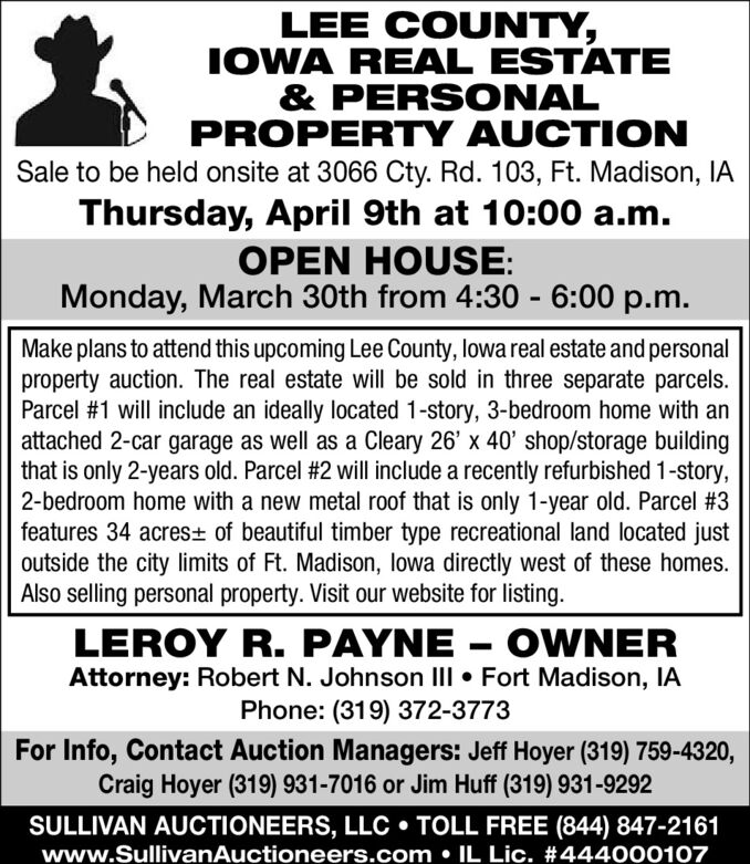 LEE COUNTY,IOWA REAL ESTATE& PERSONALPROPERTY AUCTIONSale to be held onsite at 3066 Cty. Rd. 103, Ft. Madison, IAThursday, April 9th at 10:00 a.m.OPEN HOUSE:Monday, March 30th from 4:30 - 6:00 p.m.Make plans to attend this upcoming Lee County, lowa real estate and personalproperty auction. The real estate will be sold in three separate parcels.Parcel #1 will include an ideally located 1-story, 3-bedroom home with anattached 2-car garage as well as a Cleary 26' x 40' shop/storage buildingthat is only 2-years old. Parcel #2 will include a recently refurbished 1-story,2-bedroom home with a new metal roof that is only 1-year old. Parcel #3features 34 acres± of beautiful timber type recreational land located justoutside the city limits of Ft. Madison, lowa directly west of these homes.Also selling personal property. Visit our website for listing.LEROY R. PAYNE  OWNERAttorney: Robert N. Johnson III  Fort Madison, IAPhone: (319) 372-3773For Info, Contact Auction Managers: Jeff Hoyer (319) 759-4320,Craig Hoyer (319) 931-7016 or Jim Huff (319) 931-9292SULLIVAN AUCTIONEERS, LLC  TOLL FREE (844) 847-2161www.SullivanAuctioneers.com  IL Lic. #444000107 LEE COUNTY, IOWA REAL ESTATE & PERSONAL PROPERTY AUCTION Sale to be held onsite at 3066 Cty. Rd. 103, Ft. Madison, IA Thursday, April 9th at 10:00 a.m. OPEN HOUSE: Monday, March 30th from 4:30 - 6:00 p.m. Make plans to attend this upcoming Lee County, lowa real estate and personal property auction. The real estate will be sold in three separate parcels. Parcel #1 will include an ideally located 1-story, 3-bedroom home with an attached 2-car garage as well as a Cleary 26' x 40' shop/storage building that is only 2-years old. Parcel #2 will include a recently refurbished 1-story, 2-bedroom home with a new metal roof that is only 1-year old. Parcel #3 features 34 acres± of beautiful timber type recreational land located just outside the city limits of Ft. Madison, lowa directly west of these homes. Also selling personal property. Vis