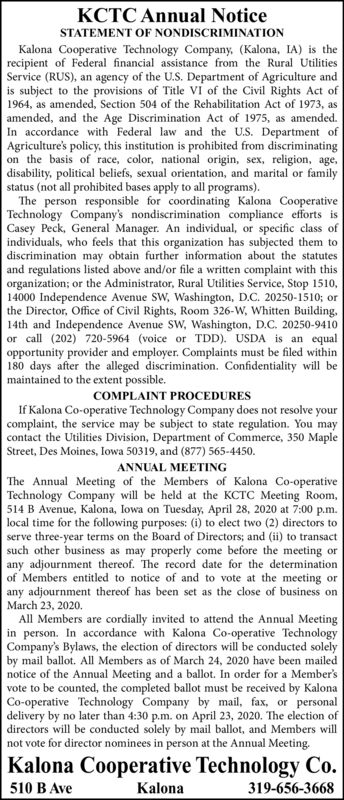 KCTC Annual NoticeSTATEMENT OF NONDISCRIMINATIONKalona Cooperative Technology Company, (Kalona, IA) is therecipient of Federal financial assistance from the Rural UtilitiesService (RUS), an agency of the U.S. Department of Agriculture andis subject to the provisions of Title Vi of the Civil Rights Act of1964, as amended, Section 504 of the Rehabilitation Act of 1973, asamended, and the Age Discrimination Act of 1975, as amended.In accordance with Federal law and the U.S. Department ofAgriculture's policy, this institution is prohibited from discriminatingon the basis of race, color, national origin, sex, religion, age,disability, political beliefs, sexual orientation, and marital or familystatus (not all prohibited bases apply to all programs).The person responsible for coordinating Kalona CooperativeTechnology Company's nondiscrimination compliance efforts isCasey Peck, General Manager. An individual, or specific class ofindividuals, who feels that this organization has subjected them todiscrimination may obtain further information about the statutesand regulations listed above and/or file a written complaint with thisorganization; or the Administrator, Rural Utilities Service, Stop 1510,14000 Independence Avenue SW, Washington, D.C. 20250-1510; orthe Director, Office of Civil Rights, Room 326-W, Whitten Building,14th and Independence Avenue SW, Washington, D.C. 20250-9410or call (202) 720-5964 (voice or TDD). USDA is an equalopportunity provider and employer. Complaints must be filed within180 days after the alleged discrimination. Confidentiality will bemaintained to the extent possible.COMPLAINT PROCEDURESIf Kalona Co-operative Technology Company does not resolve yourcomplaint, the service may be subject to state regulation. You maycontact the Utilities Division, Department of Commerce, 350 MapleStreet, Des Moines, Iowa 50319, and (877) 565-4450.ANNUAL MEETINGThe Annual Meeting of the Members of Kalona Co-operativeTechnology Company will be held at the KCTC Meet