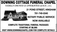 DOWNING COTTAGE FUNERAL CHAPELFAMILY OWNED & OPERATED SINCE 188221 POND STREET, HINGHAM781-749-0340NOTARY PUBLIC SERVICENOW AVAILABLECOMPLETE TRADITIONAL FUNERAL PACKAGESSTARTING AT $6,995VISIT WWW.DOWNINGCHAPEL.COM FOR COMPLETE DETAILSNW-CN13874693 DOWNING COTTAGE FUNERAL CHAPEL FAMILY OWNED & OPERATED SINCE 1882 21 POND STREET, HINGHAM 781-749-0340 NOTARY PUBLIC SERVICE NOW AVAILABLE COMPLETE TRADITIONAL FUNERAL PACKAGES STARTING AT $6,995 VISIT WWW.DOWNINGCHAPEL.COM FOR COMPLETE DETAILS NW-CN13874693