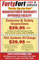 "FortyFort SERVICELUBE &""Service You Can Trust""MANUFACTURER WARRANTYAPPROVED FACILITYEmission & SafetyInspections$39.95 + TAXIncludes all state fees pass or failMust present coupon. Expires 06/30/20FULL Synthetic Oil Change$39.95 +TAXIncludes 30 point courtesy check,Excludes most Europeanmodels. Must present couponbefore serviceExpires 06/30/20OW/20, 5W/20, 5W/30Includes up to 5 quarts ofSunoco Full Synthetic Oil.Top off all fluids, adjust tirepressure.www.fortyfortlube.com1097 Wyoming Ave, Forty Fort 570-718-1501300 Pierce St. Kingston 570-283-1504 FortyFort SERVICE LUBE & ""Service You Can Trust"" MANUFACTURER WARRANTY APPROVED FACILITY Emission & Safety Inspections $39.95 + TAX Includes all state fees pass or fail Must present coupon. Expires 06/30/20 FULL Synthetic Oil Change $39.95 +TAX Includes 30 point courtesy check, Excludes most European models. Must present coupon before service Expires 06/30/20 OW/20, 5W/20, 5W/30 Includes up to 5 quarts of Sunoco Full Synthetic Oil. Top off all fluids, adjust tire pressure. www.fortyfortlube.com 1097 Wyoming Ave, Forty Fort 570-718-1501 300 Pierce St. Kingston 570-283-1504"
