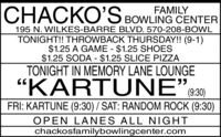 "CHACKO'SCHACKOS BOWLING CENTERFAMILY195 N. WILKES-BARRE BLVD. 570-208-BOWLTONIGHT!! THROWBACK THURSDAY!! (9-1)$1.25 A GAME - $1.25 SHOES$1.25 SODA - $1.25 SLICE PIZZATONIGHT IN MEMORY LANE LOUNGE""KARTUNE""830)FRI: KARTUNE (9:30) / SAT: RANDOM ROCK (9:30)OPEN LANES ALL NIGHTchackosfamilybowlingcenter.com CHACKO'S CHACKOS BOWLING CENTER FAMILY 195 N. WILKES-BARRE BLVD. 570-208-BOWL TONIGHT!! THROWBACK THURSDAY!! (9-1) $1.25 A GAME - $1.25 SHOES $1.25 SODA - $1.25 SLICE PIZZA TONIGHT IN MEMORY LANE LOUNGE ""KARTUNE""830) FRI: KARTUNE (9:30) / SAT: RANDOM ROCK (9:30) OPEN LANES ALL NIGHT chackosfamilybowlingcenter.com"