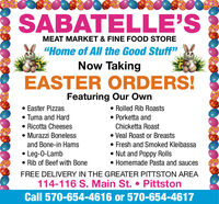 """SABATELLE'SMEAT MARKET & FINE FOOD STORE""""Home of All the Good Stuff""""Now TakingEASTER ORDERS!Featuring Our Own Easter Pizzas Tuma and Hard Ricotta Cheeses Murazzi Boneless Rolled Rib Roasts Porketta andChicketta Roast Veal Roast or Breasts Fresh and Smoked Kleibassa Nut and Poppy Rolls Homemade Pasta and saucesand Bone-in Hams Leg-0-Lamb Rib of Beef with BoneFREE DELIVERY IN THE GREATER PITTSTON AREA114-116 S. Main St.  PittstonCall 570-654-4616 or 570-654-4617 SABATELLE'S MEAT MARKET & FINE FOOD STORE """"Home of All the Good Stuff"""" Now Taking EASTER ORDERS! Featuring Our Own  Easter Pizzas  Tuma and Hard  Ricotta Cheeses  Murazzi Boneless  Rolled Rib Roasts  Porketta and Chicketta Roast  Veal Roast or Breasts  Fresh and Smoked Kleibassa  Nut and Poppy Rolls  Homemade Pasta and sauces and Bone-in Hams  Leg-0-Lamb  Rib of Beef with Bone FREE DELIVERY IN THE GREATER PITTSTON AREA 114-116 S. Main St.  Pittston Call 570-654-4616 or 570-654-4617"""