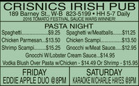 CRISNICS IRISH PUB189 Barney St., W-B 823-5199  HH 5-7 Daily2016 TÓMATO FESTIVAL SAUCE WARS WINNER!PASTA NIGHTSpagheti ...$9.25 Spaghetti w/Meatballs......$11.25Chicken Parmesan..$13.50 Chicken Scampi .$13.50Shrimp Scampi...$15.25 Gnocchi w/Meat Sauce...$12.95Gnocchi W/Lobster Cream Sauce...$14.95Vodka Blush Over Pasta w/Chicken - $14.49 Or Shrimp - $15.95FRIDAYSATURDAYEDDIE APPLE DUO @8PM KARAOKE WICHARLIE HAYES 08PM CRISNICS IRISH PUB 189 Barney St., W-B 823-5199  HH 5-7 Daily 2016 TÓMATO FESTIVAL SAUCE WARS WINNER! PASTA NIGHT Spagheti . ..$9.25 Spaghetti w/Meatballs......$11.25 Chicken Parmesan..$13.50 Chicken Scampi .$13.50 Shrimp Scampi...$15.25 Gnocchi w/Meat Sauce...$12.95 Gnocchi W/Lobster Cream Sauce...$14.95 Vodka Blush Over Pasta w/Chicken - $14.49 Or Shrimp - $15.95 FRIDAY SATURDAY EDDIE APPLE DUO @8PM KARAOKE WICHARLIE HAYES 08PM