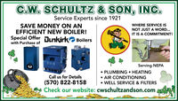 C.W. SCHULTZ & SON, INC.Service Experts since 1921SAVE MONEY ON ANEFFICIENT NEW BOILER!Special Offer nkirk Boilerswith Purchase ofWHERE SERVICE ISNOT JUST A WORD...IT IS A COMMITMENT!Serving NEPA PLUMBING  HEATINGCall us for DetailsAIR CONDITIONING(570) 822-8158Check our website: cwschultzandson.com WELL SERVICE & FILTERS C.W. SCHULTZ & SON, INC. Service Experts since 1921 SAVE MONEY ON AN EFFICIENT NEW BOILER! Special Offer nkirk Boilers with Purchase of WHERE SERVICE IS NOT JUST A WORD... IT IS A COMMITMENT! Serving NEPA  PLUMBING  HEATING Call us for Details AIR CONDITIONING (570) 822-8158 Check our website: cwschultzandson.com  WELL SERVICE & FILTERS