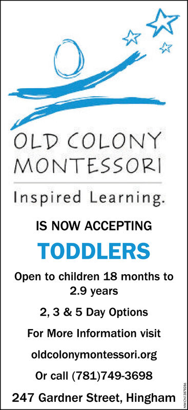 OLD COLONYMONTESSORIInspired Learning.IS NOW ACCEPTINGTODDLERSOpen to children 18 months to2.9 years2, 3 & 5 Day OptionsFor More Information visitoldcolonymontessori.orgOr call (781)749-3698247 Gardner Street, HinghamPREBRCINDMN OLD COLONY MONTESSORI Inspired Learning. IS NOW ACCEPTING TODDLERS Open to children 18 months to 2.9 years 2, 3 & 5 Day Options For More Information visit oldcolonymontessori.org Or call (781)749-3698 247 Gardner Street, Hingham PREBRCINDMN