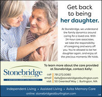 Get backto beingher daughter.At Stonebridge, we understandthe family dynamics aroundcaring for a loved one. With24-hour care associates,we take the responsibilityof caregiving and worry offyou. You're allowed to be herdaughter again, and enjoy allthe precious moments life holds.To learn more about the care providedat Stonebridge, contact Kelly:Stonebridgeat BurlingtonA NORTHBRIDGE SENIOR LIVING COMMUNITYcall | 781.272.0080email Kelly@stonebridgeatburlington.comvisit 50 Greenleaf Way | Burlington, MAIndependent Living · Assisted Living · Avita Memory Careonline: stonebridgeatburlington.com Get back to being her daughter. At Stonebridge, we understand the family dynamics around caring for a loved one. With 24-hour care associates, we take the responsibility of caregiving and worry off you. You're allowed to be her daughter again, and enjoy all the precious moments life holds. To learn more about the care provided at Stonebridge, contact Kelly: Stonebridge at Burlington A NORTHBRIDGE SENIOR LIVING COMMUNITY call | 781.272.0080 email Kelly@stonebridgeatburlington.com visit 50 Greenleaf Way | Burlington, MA Independent Living · Assisted Living · Avita Memory Care online: stonebridgeatburlington.com