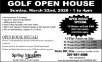 GOLF OPEN HOUSESunday, March 22nd, 2020 - 1 to 4pm Refreshments & DrawingsTips from Head Pro Ben Morey Raffles & Door Prizes Stay & Play Packages from Area Hotels Men's and Woman's Putting Contest to Win Rounds of Golf Info on Membership, Leagues, & Jr ClinicsOPEN HOUSESPECIAL18 Holes w/Cart $40limit 3 per person,restrictions apply.OPEN HOUSE SPECIALSAll Play Passes on Sale-50 (9 hole) Pass $799 (reg. $899)25 (9 hole) Pass $429 (reg. $499)10 (9 hole) Pass $199 (reg. $219)Route 100, Gray (1 mile from Turnpike Exit 63)207-657-2586Purchase a 2020 Membership or Play Pass and be entered into a drawing for a10 Play PassPurchase any of our Play Passes & recieve up to 39-hole bonus roundsPurchase any Membership and receive up to 2 18-hole rounds for your guestsSpring MeadonsVISIT OUR WEBSITEGolf Club at Cole Farmswww.springmeadowsgolf.com FOR MORE INFO GOLF OPEN HOUSE Sunday, March 22nd, 2020 - 1 to 4pm  Refreshments & Drawings Tips from Head Pro Ben Morey  Raffles & Door Prizes  Stay & Play Packages from Area Hotels  Men's and Woman's Putting Contest to Win Rounds of Golf  Info on Membership, Leagues, & Jr Clinics OPEN HOUSE SPECIAL 18 Holes w/Cart $40 limit 3 per person, restrictions apply. OPEN HOUSE SPECIALS All Play Passes on Sale- 50 (9 hole) Pass $799 (reg. $899) 25 (9 hole) Pass $429 (reg. $499) 10 (9 hole) Pass $199 (reg. $219) Route 100, Gray (1 mile from Turnpike Exit 63) 207-657-2586 Purchase a 2020 Membership or Play Pass and be entered into a drawing for a 10 Play Pass Purchase any of our Play Passes & recieve up to 39-hole bonus rounds Purchase any Membership and receive up to 2 18-hole rounds for your guests Spring Meadons VISIT OUR WEBSITE Golf Club at Cole Farms www.springmeadowsgolf.com FOR MORE INFO