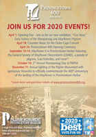 """PROVINCETOWN4001620-2020JOIN US FOR 2020 EVENTS!April 1: Opening Day - Join us for our new exhibition, """"Our Story.""""Early history of the Wampanoag and Mayflower PilgrimsApril 18: Chamber Music for the Outer Cape ConcertApril 24: Provincetown 400 Opening CeremonySeptember 10-14: Mayflower II in Provincetown Harbor featuringthe General Society of Mayflower Descendants (GSMD), a parade ofpilgrims, Gala festivities, and more!*October 10: 2nd Annual Wampanoag Day at PMPMNovember 11: Annual lighting of the Pilgrim Monument withspectacular fireworks to officially commemorate the 400th anniversaryof the landing of the Mayflower in Provincetown Harbor*Learn more and purchase tickets at www.provincetown400.orgPPILGRIM MONUMENTPROVINCETOWN MUSEUM*2020*CAPE COD'SI1 High Pole Hill Road, Provincetown, MAwww.pilgrim-monument.org508-487-1310bestVOTE FOR US!Provincetown PROVINCETOWN 400 1620-2020 JOIN US FOR 2020 EVENTS! April 1: Opening Day - Join us for our new exhibition, """"Our Story."""" Early history of the Wampanoag and Mayflower Pilgrims April 18: Chamber Music for the Outer Cape Concert April 24: Provincetown 400 Opening Ceremony September 10-14: Mayflower II in Provincetown Harbor featuring the General Society of Mayflower Descendants (GSMD), a parade of pilgrims, Gala festivities, and more!* October 10: 2nd Annual Wampanoag Day at PMPM November 11: Annual lighting of the Pilgrim Monument with spectacular fireworks to officially commemorate the 400th anniversary of the landing of the Mayflower in Provincetown Harbor *Learn more and purchase tickets at www.provincetown400.org P PILGRIM MONUMENT PROVINCETOWN MUSEUM *2020* CAPE COD'SI 1 High Pole Hill Road, Provincetown, MA www.pilgrim-monument.org 508-487-1310 best VOTE FOR US! Provincetown"""