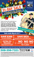 """RenewalbyAndersen.31-DAY SALEwindows & doorsWINDOW REPLACEMENTan Andersen CompanyWhen we say this sale ends onMarch 31st, we mean it! Youonly have 31 days to get thisdiscount, along with specialfinancing or an extra 3% off!There are limited appointmentsavailable. Please call today tobook your visit.Less than three weeks left!Sale ends March 31st!SAVE $300on every windowSAVE $825on every entry and patio door* EXTRA 3% *NO NO NO* Discountwhen you pay for your wholeproject with cash or checkOR Money Down Payments Interestfor 1 yearLESS THAN three weeks left to book your FREE Window and Door Diagnosis508-356-7321 AndersenRenewalWINDOW REPLACEMENT an Anknen CompanyRenewal by Andersen of Souten New England is an independenty owned and operated aa perting inCT and Cape Cod, MA Oecoatoctonand apolies to purchase at ie mere windows andor entry or pate doos. ah dicouto pnenteyho de poledatesae. Camtentred wthater ufen. balytdcoutr cota ta toe Wrdon and Door Dagro mut be ma and mented ana bta 3100 tepontnet ten ocing no mon han 10 dyn ar het cortat No paert and ated rt b 12norts alteowel quaited bes onoed ot o Nalautnes may ouy Hghe oy r ctne ber odt rgs Francing ret vald with oher otesr prier puts Ne France Cags wi betoed pone trceis padn12 mots feroal by Andmele enopnority red intoped aken, and aeeter brkeso lnden Ary frare ederted mr ort nta fracingsprovdidty tedpat lndn dwh Rrewl by Ander tan, under andndon arargiddybten teatonerand hndr alatctbotanet Rennal by einn taln do ret acouelornegotu frarcing he tangngostonenanodtion to lerders stad in ranong rtand noudirg buttintedoatesrertbestetan isandw. CHCO6MA 17NS R0 Soten Egandd LE oen by Aedn Soten New Engand Soten Engind d LLCHteatoed med fera by Ardernand te gnd nepoet Cartactr Rere ty edran da t tot hCnunter Reresi tyArdn"""" ant al oher nae wten dned ame d Ardran Coporton co0 Andrn Coporation. Al rgt aned C0 LatSurge LLGAgeed nguS. and oned paeinal a. Dcautoled tytk prmetteatne o Renewal byAndersen. 31-DAY SALE windows & """