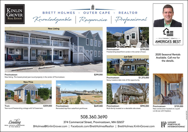 KINLINGROVERBRETT HOLMESOUTER CAPEREALTORKnouledgenble | Raspenaive | ProfessionalREAL ESTATENew ListingREALTRENOS ey-AMERICA'S BESTProvincetown$799,000Freestanding beachfront condo in the center of town.2020 Seasonal RentalsJust SoldAvailable. Call me forthe details.Provincetown$299,000New listing. The lowest-priced year-round property in the center of Provincetown.ProvincetownSavvy investors take note of this opportunity.$1,375,000New PriceTruro$359,000Provincetown$649,000Provincetown$995,000Provincetown$759,000Year round freestanding cottage with full basement.Renovated top-floor waterfront penthouse.Multi-family located on a desirable side street.New construction located on a quietculde-sac with fireplace.508.360.3690Leading374 Commercial Street, Provincetown, MA 02657LUXURYPORTFOLIOBHolmes@KinlinGrover.com | Facebook.com/BrettHolmesRealtor | BrettHolmes.KinlinGrover.comREAL ESTATE COMPANIES! THE WORLDINTERNATIONAL KINLIN GROVER BRETT HOLMES OUTER CAPE REALTOR Knouledgenble | Raspenaive | Professional REAL ESTATE New Listing REALTRENOS ey- AMERICA'S BEST Provincetown $799,000 Freestanding beachfront condo in the center of town. 2020 Seasonal Rentals Just Sold Available. Call me for the details. Provincetown $299,000 New listing. The lowest-priced year-round property in the center of Provincetown. Provincetown Savvy investors take note of this opportunity. $1,375,000 New Price Truro $359,000 Provincetown $649,000 Provincetown $995,000 Provincetown $759,000 Year round freestanding cottage with full basement. Renovated top-floor waterfront penthouse. Multi-family located on a desirable side street. New construction located on a quiet culde-sac with fireplace. 508.360.3690 Leading 374 Commercial Street, Provincetown, MA 02657 LUXURY PORTFOLIO BHolmes@KinlinGrover.com | Facebook.com/BrettHolmesRealtor | BrettHolmes.KinlinGrover.com REAL ESTATE COMPANIES ! THE WORLD INTERNATIONAL