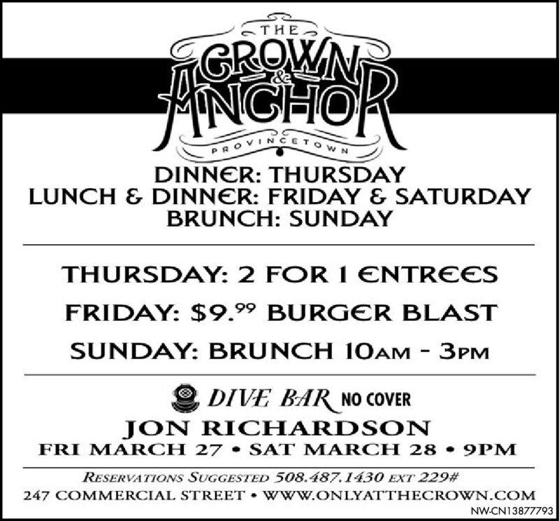 THEGROWNTNGHOPROVINCETOWNDINNER: THURSDAYLUNCH & DINNER: FRIDAY & SATURDAYBRUNCH: SUNDAYTHURSDAY: 2 FOR 1 ENTREESFRIDAY: $9.99 BURGER BLASTSUNDAY: BRUNCH 10AM - 3PMDIVE BAR NO COVERJON RICHARDS ONFRI MARCH 27  SAT MARCH 28 9PMRESERVATIONS SUGGESTED 508.487.1430 EXT 229#247 COMMERCIAL STREET  WWw.ONLYATTHECROWN.COMNW-CN13877793 THE GROWNT NGHO PROVINCETOWN DINNER: THURSDAY LUNCH & DINNER: FRIDAY & SATURDAY BRUNCH: SUNDAY THURSDAY: 2 FOR 1 ENTREES FRIDAY: $9.99 BURGER BLAST SUNDAY: BRUNCH 10AM - 3PM DIVE BAR NO COVER JON RICHARDS ON FRI MARCH 27  SAT MARCH 28 9PM RESERVATIONS SUGGESTED 508.487.1430 EXT 229# 247 COMMERCIAL STREET  WWw.ONLYATTHECROWN.COM NW-CN13877793