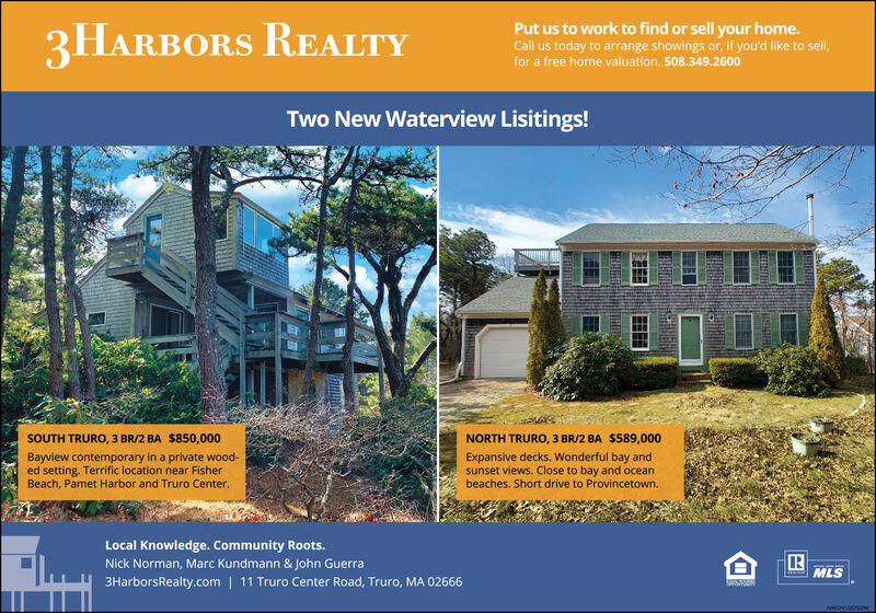 3HARBORS REALTYPut us to work to find or sell your home.Call us today to arrange showings or, if you'd like to sell,for a free home valuation, 508.349.2600Two New Waterview Lisitings!SOUTH TRURO, 3 BR/2 BA $850,000NORTH TRURO, 3 BR/2 BA $589,000Bayview contemporary in a private wood-ed setting. Terrific location near FisherBeach, Pamet Harbor and Truro Center.Expansive decks. Wonderful bay andsunset views. Close to bay and oceanbeaches. Short drive to Provincetown.Local Knowledge. Community Roots.Nick Norman, Marc Kundmann & John Guerra3HarborsRealty.com | 11 Truro Center Road, Truro, MA 02666MLS 3HARBORS REALTY Put us to work to find or sell your home. Call us today to arrange showings or, if you'd like to sell, for a free home valuation, 508.349.2600 Two New Waterview Lisitings! SOUTH TRURO, 3 BR/2 BA $850,000 NORTH TRURO, 3 BR/2 BA $589,000 Bayview contemporary in a private wood- ed setting. Terrific location near Fisher Beach, Pamet Harbor and Truro Center. Expansive decks. Wonderful bay and sunset views. Close to bay and ocean beaches. Short drive to Provincetown. Local Knowledge. Community Roots. Nick Norman, Marc Kundmann & John Guerra 3HarborsRealty.com | 11 Truro Center Road, Truro, MA 02666 MLS
