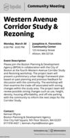 bpdaCommunity MeetingWestern AvenueCorridor Study &RezoningJosephine A. FiorentinoCommunity Center123 Antwerp StreetAllston, MA 02134Monday, March 306:00 PM - 8:00 PMEvent DescriptionPlease join the Boston Planning & DevelopmentAgency (BPDA) in collaboration with the City ofBoston at the fourth Western Avenue Corridor Studyand Rezoning workshop. The project team willpresent a preliminary urban design framework planbased on past planning and previous feedback fordiscussion with the community. The workshop willthen examine the trade-off associated with zoningchanges within the study area. The project team willreview possible zoning changes such as use, height,density, housing affordability, and off-site parkingwith the community to inform the next steps for theCorridor Study.Contact:Kennan RhyneBoston Planning & Development AgencyOne City Hall Square, 9th Floor Boston, MA 02201617-918-4421 | kennan.rhyne@boston.govbostonplans.org O @bostonplansTeresa Polhemus, Executive Director/SecretaryNWCN13877993 bpda Community Meeting Western Avenue Corridor Study & Rezoning Josephine A. Fiorentino Community Center 123 Antwerp Street Allston, MA 02134 Monday, March 30 6:00 PM - 8:00 PM Event Description Please join the Boston Planning & Development Agency (BPDA) in collaboration with the City of Boston at the fourth Western Avenue Corridor Study and Rezoning workshop. The project team will present a preliminary urban design framework plan based on past planning and previous feedback for discussion with the community. The workshop will then examine the trade-off associated with zoning changes within the study area. The project team will review possible zoning changes such as use, height, density, housing affordability, and off-site parking with the community to inform the next steps for the Corridor Study. Contact: Kennan Rhyne Boston Planning & Development Agency One City Hall Square, 9th Floor Boston, MA 02201 617-918-4421 | kennan.rhyne@boston.gov bostonplans.org O @bostonplans