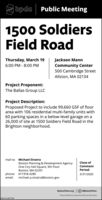 bpda| Public Meeting1500 SoldiersField RoadJackson MannCommunity Center500 Cambridge StreetThursday, March 196:00 PM - 8:00 PMAllston, MA 02134Project Proponent:The Ballas Group LLCProject Description:Proposed Project to include 99,660 GSF of floorarea with 106 residential multi-family units with60 parking spaces in a below-level garage on a26,000 sf site at 1500 Soldiers Field Road in theBrighton neighborhood.mail to: Michael SinatraClose ofBoston Planning & Development AgencyOne City Hall Square, 9th FloorBoston, MA 02201CommentPeriod:phone: 617.918.,4280email: michael.a.sinatra@boston.gov3/31/2020BostonPlans.orgO eBostonPlansTeresa Polhemus. Executive Director/SecretaryNWON13877329 bpda| Public Meeting 1500 Soldiers Field Road Jackson Mann Community Center 500 Cambridge Street Thursday, March 19 6:00 PM - 8:00 PM Allston, MA 02134 Project Proponent: The Ballas Group LLC Project Description: Proposed Project to include 99,660 GSF of floor area with 106 residential multi-family units with 60 parking spaces in a below-level garage on a 26,000 sf site at 1500 Soldiers Field Road in the Brighton neighborhood. mail to: Michael Sinatra Close of Boston Planning & Development Agency One City Hall Square, 9th Floor Boston, MA 02201 Comment Period: phone: 617.918.,4280 email: michael.a.sinatra@boston.gov 3/31/2020 BostonPlans.org O eBostonPlans Teresa Polhemus. Executive Director/Secretary NWON13877329