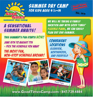 SUMMER DAY CAMPCood TiGuaFOR KIDS AGES 42-14Est. 1979GoodTimessummer day campWE WILL BE TAKING A FAMILYA SENSATIONALSUMMER AWAITS!VACATION AND WITH GOOD TIMESFLEXIBLE PLANS, WE CAN EASILYPLAN OUT OUR SUMMER.THIS SUMMER'S FUN STARTS NOW!CONVENIENTLOCATIONSGLENVIEW,NORTHBROOK,AND DEERFIELDJUNE 15TH TO AUGUST TTH- PICK THE SCHEDULE YOU WANTTHE MOST FUN,NON-STOP SCHEDULE AROUND!OPL JUSwimmingField TripsFriendswww.GoodTimesCamp.com  847.729.4884 SUMMER DAY CAMP Cood Ti Gua FOR KIDS AGES 42-14 Est. 1979 Good Times summer day camp WE WILL BE TAKING A FAMILY A SENSATIONAL SUMMER AWAITS! VACATION AND WITH GOOD TIMES FLEXIBLE PLANS, WE CAN EASILY PLAN OUT OUR SUMMER. THIS SUMMER'S FUN STARTS NOW! CONVENIENT LOCATIONS GLENVIEW, NORTHBROOK, AND DEERFIELD JUNE 15TH TO AUGUST TTH - PICK THE SCHEDULE YOU WANT THE MOST FUN, NON-STOP SCHEDULE AROUND! OPL JU Swimming Field Trips Friends www.GoodTimesCamp.com  847.729.4884