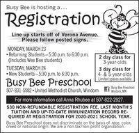 Busy Bee is hosting a...RegistrationLine up starts off of Verona Avenue.Please follow posted signs.MONDAY, MARCH 23 Returning Students  5:30 p.m. to 6:30 p.m.(Includes Wee Bee students)2 day class for3-year-olds3 day class for4. & 5-year-oldsLimited spaces availableTUESDAY, MARCH 24 New Students-5:30 p.m. to 6:30 p.m.Busy Bee Preschool507-831-5982  United Methodist Church, WindomBusy Bee PreschoolWindom, MNFor more information call Anna Rhubee at 507-822-2927.$30 NON-REFUNDABLE REGISTRATION FEE, LAST MONTH'STUITION AND UP-TO-DATE IMMUNIZATION RECORD RE-QUIRED AT REGISTRATION FOR 2020-2021 SCHOOL YEAR.Busy Bee Preschool does not discriminate on the basis of race, color,creed or national origin. We are a non-tax/non-profit organization. Busy Bee is hosting a... Registration Line up starts off of Verona Avenue. Please follow posted signs. MONDAY, MARCH 23  Returning Students  5:30 p.m. to 6:30 p.m. (Includes Wee Bee students) 2 day class for 3-year-olds 3 day class for 4. & 5-year-olds Limited spaces available TUESDAY, MARCH 24  New Students-5:30 p.m. to 6:30 p.m. Busy Bee Preschool 507-831-5982  United Methodist Church, Windom Busy Bee Preschool Windom, MN For more information call Anna Rhubee at 507-822-2927. $30 NON-REFUNDABLE REGISTRATION FEE, LAST MONTH'S TUITION AND UP-TO-DATE IMMUNIZATION RECORD RE- QUIRED AT REGISTRATION FOR 2020-2021 SCHOOL YEAR. Busy Bee Preschool does not discriminate on the basis of race, color, creed or national origin. We are a non-tax/non-profit organization.