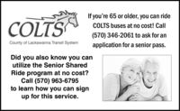If you're 65 or older, you can rideCOLTSCOLTS buses at no cost! Call(570) 346-2061 to ask for anCounty of Lackawanna Transit Systemapplication for a senior pass.Did you also know you canutilize the Senior SharedRide program at no cost?Call (570) 963-6795to learn how you can signup for this service. If you're 65 or older, you can ride COLTS COLTS buses at no cost! Call (570) 346-2061 to ask for an County of Lackawanna Transit System application for a senior pass. Did you also know you can utilize the Senior Shared Ride program at no cost? Call (570) 963-6795 to learn how you can sign up for this service.