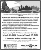 Coconino County Health & Human Services and ARIZONA@WORKoffer youLandscape Essentials Certification at no chargeInterested in growing your Career Options? Coconino County Health andHuman Services is providing hands on training for Landscape Essentials. Course includes job management, costing, Irrigation controls, sprinklersystems, backflow systems and trouble shooting and repairs. Graduate is awarded Irrigation Technician Certificate and Certificate as Landscape Essentials for Environmental Management. This will prepare you for positions in resorts, HOA's, Landscape companies,property management and government properties.Register by calling 928-679-7400, class is limited to 10 attendees.March 16, 2020 through March 27, 2020All classes will be held in Page, AZEqual opportunity employeriprogram. Auxiliary aids and services available upon request toindividuals with disabilities. Funded by DOL.COCONINOCOUNTYARIZONAHealth & Human ServicesARIZONA @ WORKInnovative Workforce Solutions Coconino County Health & Human Services and ARIZONA@WORK offer you Landscape Essentials Certification at no charge Interested in growing your Career Options? Coconino County Health and Human Services is providing hands on training for Landscape Essentials.  Course includes job management, costing, Irrigation controls, sprinkler systems, backflow systems and trouble shooting and repairs.  Graduate is awarded Irrigation Technician Certificate and Certificate as Land scape Essentials for Environmental Management.  This will prepare you for positions in resorts, HOA's, Landscape companies, property management and government properties. Register by calling 928-679-7400, class is limited to 10 attendees. March 16, 2020 through March 27, 2020 All classes will be held in Page, AZ Equal opportunity employeriprogram. Auxiliary aids and services available upon request to individuals with disabilities. Funded by DOL. COCONINO COUNTYARIZONA Health & Human Services ARIZONA @ WORK Innovative Workforce Solutions