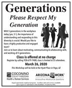 GenerationsPlease Respect MyGenerationWith 5 generations in the workplacetoday (yes, 5 !), the importance ofunderstanding and responding to thisdiversity is crucial. Would you like tohave a highly productive and engagedteam?Join us to learn about motivating, communicating & collaborating with,and working all 5 generations.Class is offered at no chargeRegister by calling 928-679-7400, class is limited to 25 attendees.March 26, 2020This Workshop will be held at the Hyatt Place in Page, AZCOCONINOCOUNTYARIZONAHealth & Human ServicesARIZONA a WORKInnovative Workforce SolutionsEqual opportunity employerlprogram. Auxiliary aids and services availableupon request to individuals with disabilities. Funded by DOL. Generations Please Respect My Generation With 5 generations in the workplace today (yes, 5 !), the importance of understanding and responding to this diversity is crucial. Would you like to have a highly productive and engaged team? Join us to learn about motivating, communicating & collaborating with, and working all 5 generations. Class is offered at no charge Register by calling 928-679-7400, class is limited to 25 attendees. March 26, 2020 This Workshop will be held at the Hyatt Place in Page, AZ COCONINO COUNTYARIZONA Health & Human Services ARIZONA a WORK Innovative Workforce Solutions Equal opportunity employerlprogram. Auxiliary aids and services available upon request to individuals with disabilities. Funded by DOL.