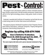 "Pest Control:This program trains and prepares student to remove unwanted creatures,bugs, termites, pretreat areas, and odd monthly maintenance. Student learnswith all of the right terminology, pictures, study guides, hands on demon-stration.Graduate is awarded with Certificate of Completion and will take the examat state testing center for his/her State License and Certification.This program prepares individuals for positions at Govt. Properties, Resorts,Home Owners Associations, Landscape Companies, Property ManagementCompanies, Exterminating Companies, etc.Register by calling 928-679-7400Class is limited to 10 attendees.to You! March 30, 2020 through April 26, 20208 am-4 pm Monday - Friday.No CostThis course requires both online and in-person classroom involvement in Page.COCONINOCOUNTYARIZONAHealth & Human ServicesARIZONA @ WORK""Innovative Workforce SolutionsEqual opportunity employer/program. Auxiliary aids and services availableupon request to individuals with disabilities. Funded by DOL. Pest Control: This program trains and prepares student to remove unwanted creatures, bugs, termites, pretreat areas, and odd monthly maintenance. Student learns with all of the right terminology, pictures, study guides, hands on demon- stration. Graduate is awarded with Certificate of Completion and will take the exam at state testing center for his/her State License and Certification. This program prepares individuals for positions at Govt. Properties, Resorts, Home Owners Associations, Landscape Companies, Property Management Companies, Exterminating Companies, etc. Register by calling 928-679-7400 Class is limited to 10 attendees. to You! March 30, 2020 through April 26, 2020 8 am-4 pm Monday - Friday. No Cost This course requires both online and in-person classroom involvement in Page. COCONINO COUNTYARIZONA Health & Human Services ARIZONA @ WORK"" Innovative Workforce Solutions Equal opportunity employer/program. Auxiliary aids and services available upon request to individuals with disabilities. Funded by DOL."