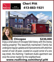 Cheri PittRealLivingRealtyProfessionals413-883-1921SEAINER$230,000ChicopeeEnjoy a small piece of Chicopee Falls history with this moneymaking property! This beautifully maintained 3 Family hasundergone regular updates and improvements with attentiveowners of over 20 years. Located on a quiet corner of a oneway street, the charming 1 bedroom studio apartment wasonce the corner market for the neighborhood.www.realliving.com/cheryl.pitt Cheri Pitt RealLiving Realty Professionals 413-883-1921 SEAINER $230,000 Chicopee Enjoy a small piece of Chicopee Falls history with this money making property! This beautifully maintained 3 Family has undergone regular updates and improvements with attentive owners of over 20 years. Located on a quiet corner of a one way street, the charming 1 bedroom studio apartment was once the corner market for the neighborhood. www.realliving.com/cheryl.pitt